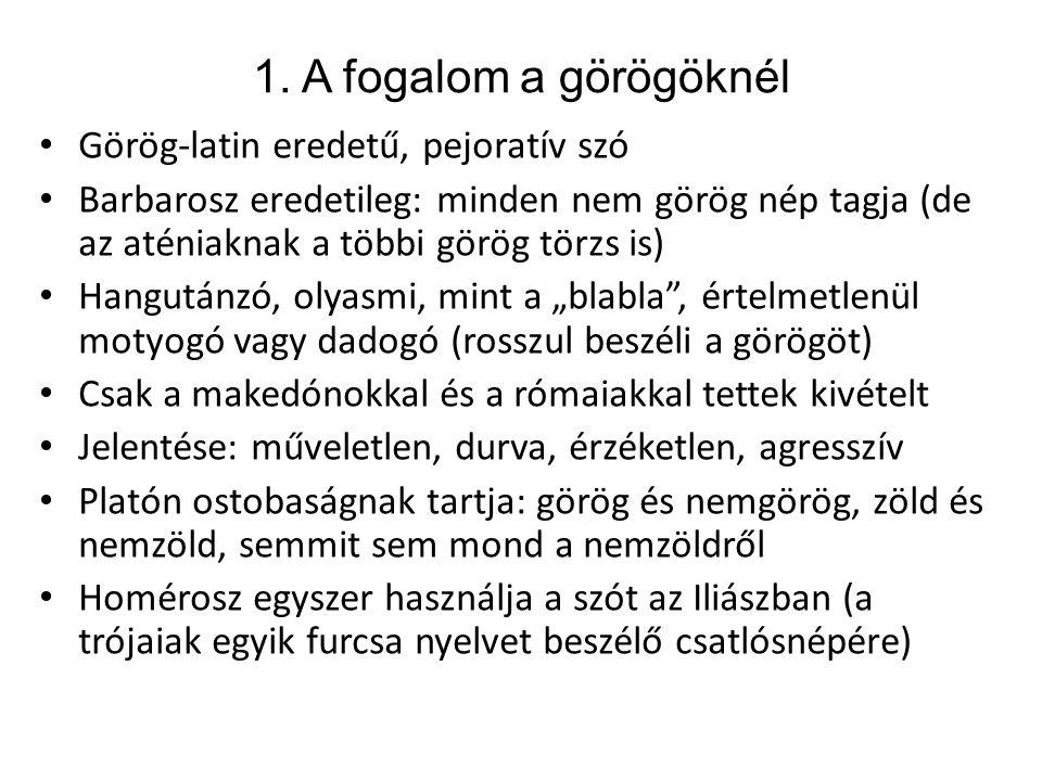 1. A fogalom a görögöknél Görög-latin eredetű, pejoratív szó Barbarosz eredetileg: minden nem görög nép tagja (de az aténiaknak a többi görög törzs is