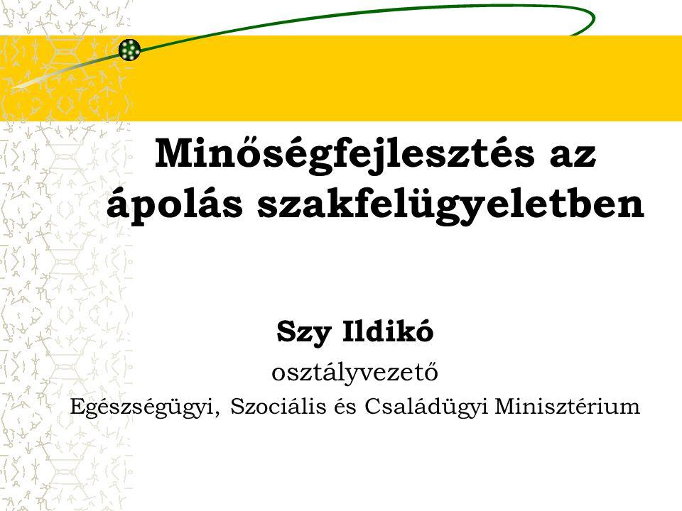 Minőségfejlesztés az ápolás szakfelügyeletben Szy Ildikó osztályvezető Egészségügyi, Szociális és Családügyi Minisztérium