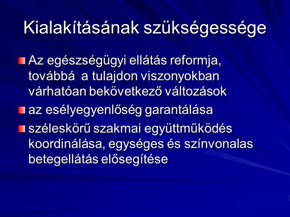 Kialakításának szükségessége Az egészségügyi ellátás reformja, továbbá a tulajdon viszonyokban várhatóan bekövetkező változások az esélyegyenlőség garantálása széleskörű szakmai együttműködés koordinálása, egységes és színvonalas betegellátás elősegítése