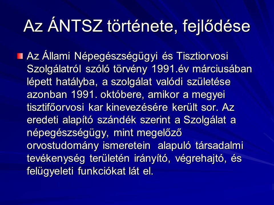 Az ÁNTSZ története, fejlődése Az Állami Népegészségügyi és Tisztiorvosi Szolgálatról szóló törvény 1991.év márciusában lépett hatályba, a szolgálat valódi születése azonban 1991.