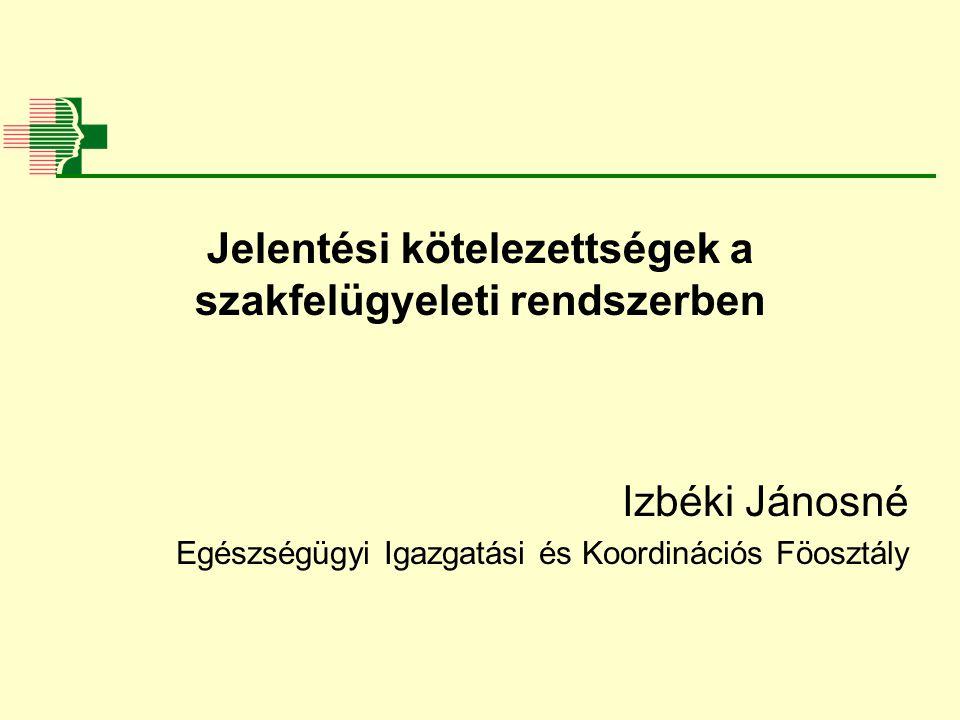 Jelentési kötelezettségek a szakfelügyeleti rendszerben Izbéki Jánosné Egészségügyi Igazgatási és Koordinációs Föosztály