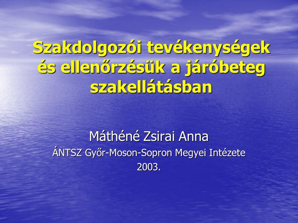 Szakdolgozói tevékenységek és ellenőrzésük a járóbeteg szakellátásban Máthéné Zsirai Anna ÁNTSZ Győr-Moson-Sopron Megyei Intézete 2003.