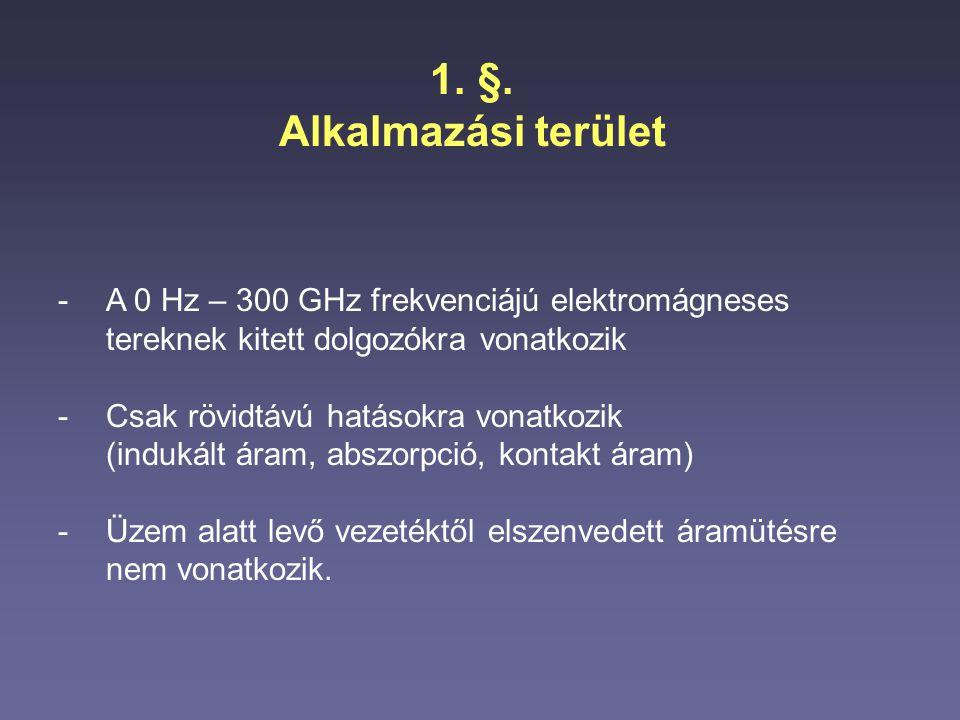 1.§. Alkalmazási terület -A 0 Hz – 300 GHz frekvenciájú elektromágneses tereknek kitett dolgozókra vonatkozik -Csak rövidtávú hatásokra vonatkozik (in