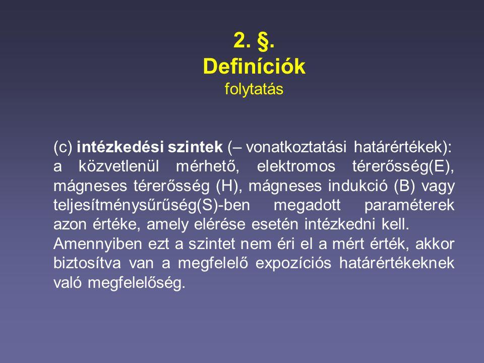 2. §. Definíciók folytatás (c) intézkedési szintek (– vonatkoztatási határértékek): a közvetlenül mérhető, elektromos térerősség(E), mágneses térerőss