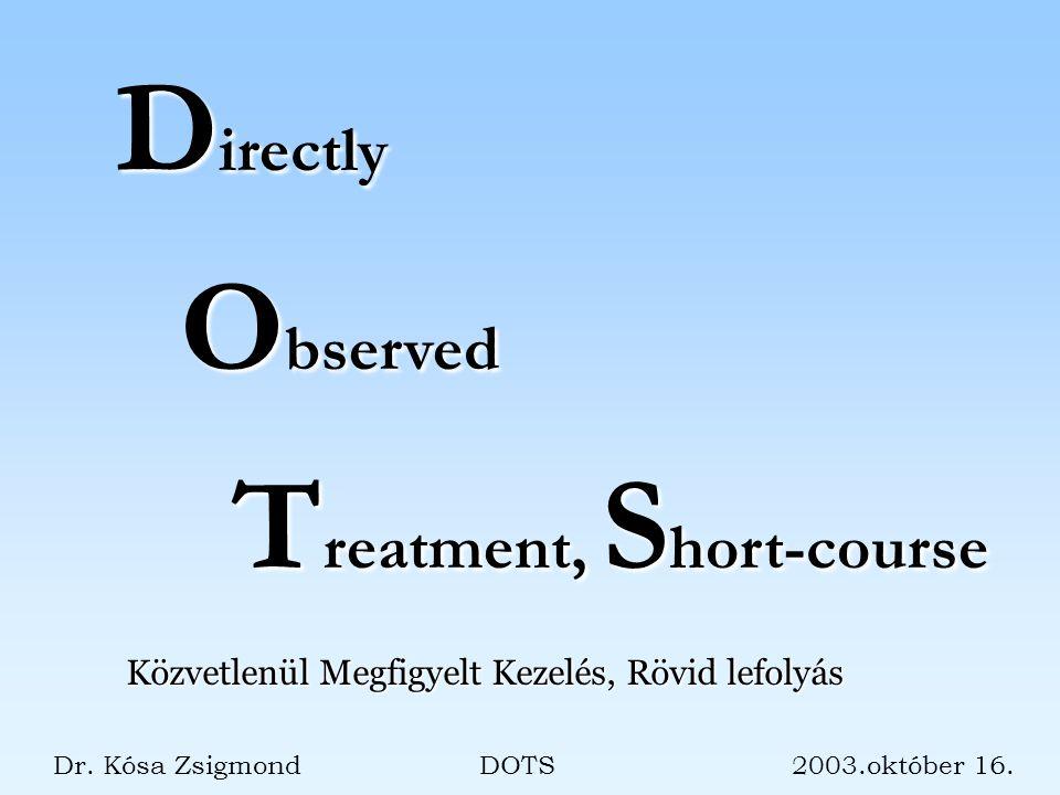 D irectly O bserved T reatment, S hort-course Dr. Kósa Zsigmond DOTS 2003.október 16.