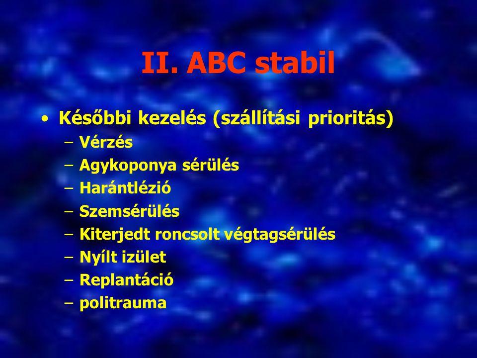 II. ABC stabil Későbbi kezelés (szállítási prioritás) –Vérzés –Agykoponya sérülés –Harántlézió –Szemsérülés –Kiterjedt roncsolt végtagsérülés –Nyílt i