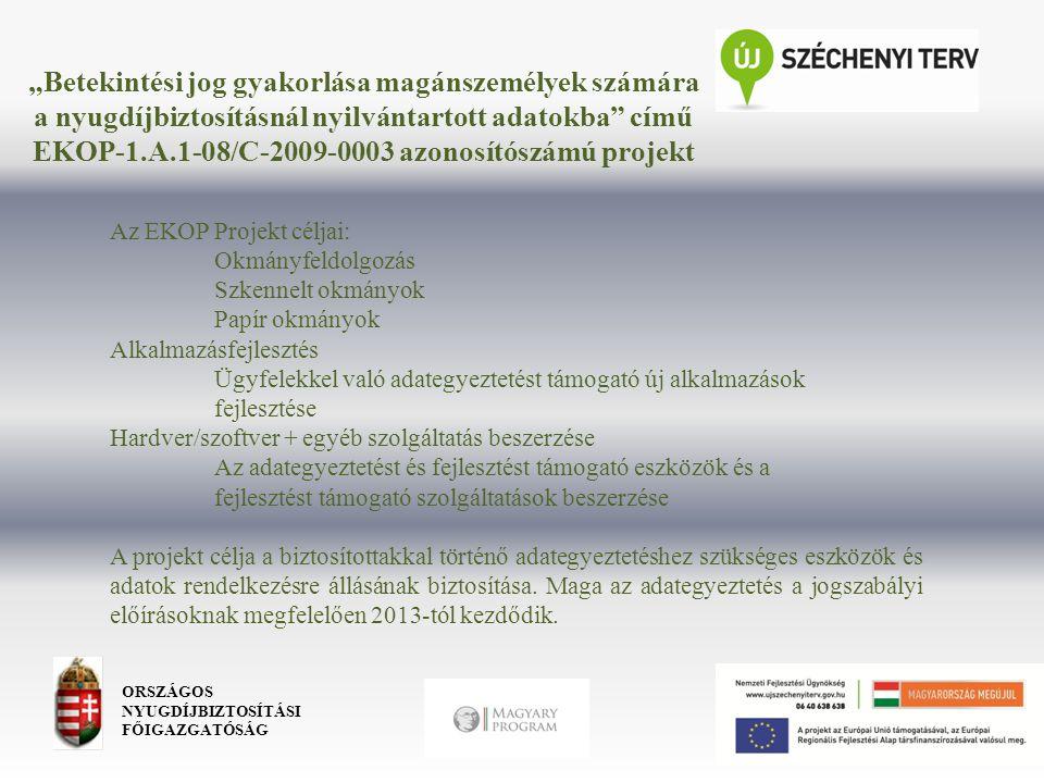 """""""Betekintési jog gyakorlása magánszemélyek számára a nyugdíjbiztosításnál nyilvántartott adatokba című EKOP-1.A.1-08/C-2009-0003 azonosítószámú projekt ORSZÁGOS NYUGDÍJBIZTOSÍTÁSI FŐIGAZGATÓSÁG Az EKOP Projekt céljai: Okmányfeldolgozás Szkennelt okmányok Papír okmányok Alkalmazásfejlesztés Ügyfelekkel való adategyeztetést támogató új alkalmazások fejlesztése Hardver/szoftver + egyéb szolgáltatás beszerzése Az adategyeztetést és fejlesztést támogató eszközök és a fejlesztést támogató szolgáltatások beszerzése A projekt célja a biztosítottakkal történő adategyeztetéshez szükséges eszközök és adatok rendelkezésre állásának biztosítása."""