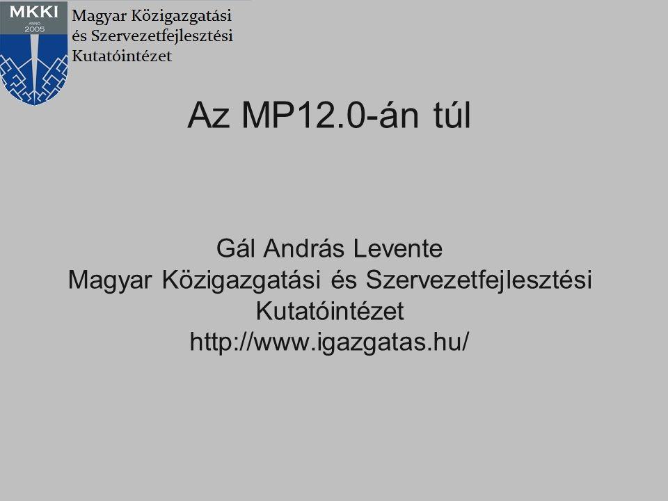 Az MP12.0-án túl Gál András Levente Magyar Közigazgatási és Szervezetfejlesztési Kutatóintézet http://www.igazgatas.hu/
