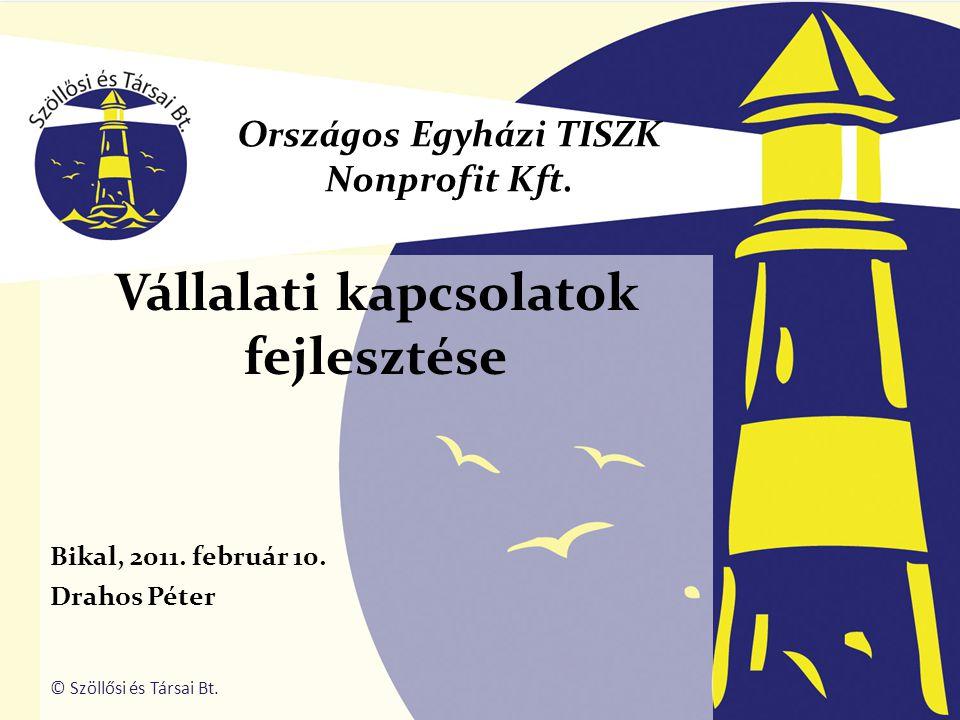 Vállalati kapcsolatok fejlesztése Bikal, 2011. február 10. Drahos Péter Országos Egyházi TISZK Nonprofit Kft. © Szöllősi és Társai Bt.