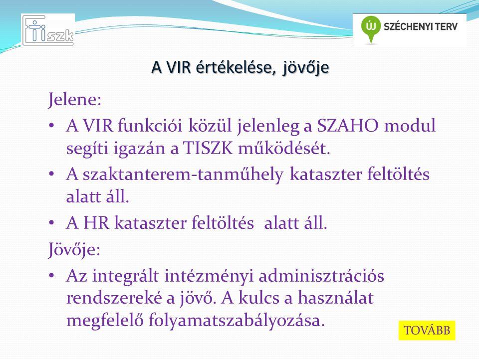 A VIR értékelése, jövője Jelene: A VIR funkciói közül jelenleg a SZAHO modul segíti igazán a TISZK működését.