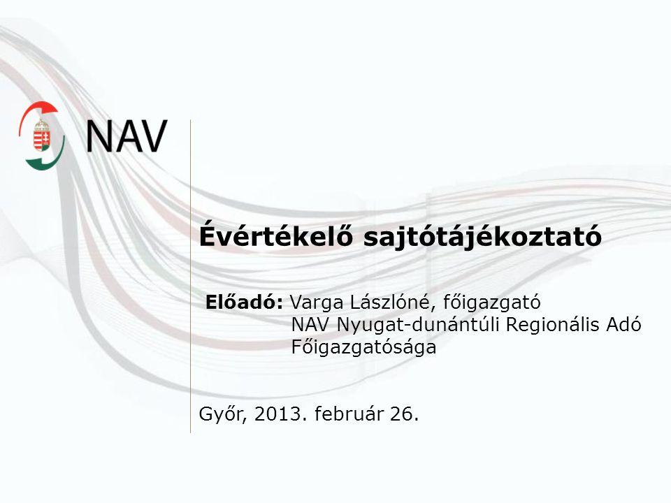 Évértékelő sajtótájékoztató Előadó: Varga Lászlóné, főigazgató NAV Nyugat-dunántúli Regionális Adó Főigazgatósága Győr, 2013. február 26.