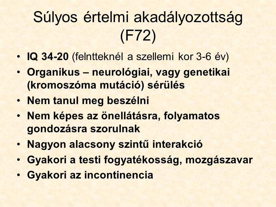 Súlyos értelmi akadályozottság (F72) IQ 34-20 (felntteknél a szellemi kor 3-6 év) Organikus – neurológiai, vagy genetikai (kromoszóma mutáció) sérülés