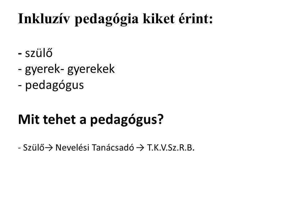 Inkluzív pedagógia kiket érint: - szülő - gyerek- gyerekek - pedagógus Mit tehet a pedagógus? - Szülő→ Nevelési Tanácsadó → T.K.V.Sz.R.B.