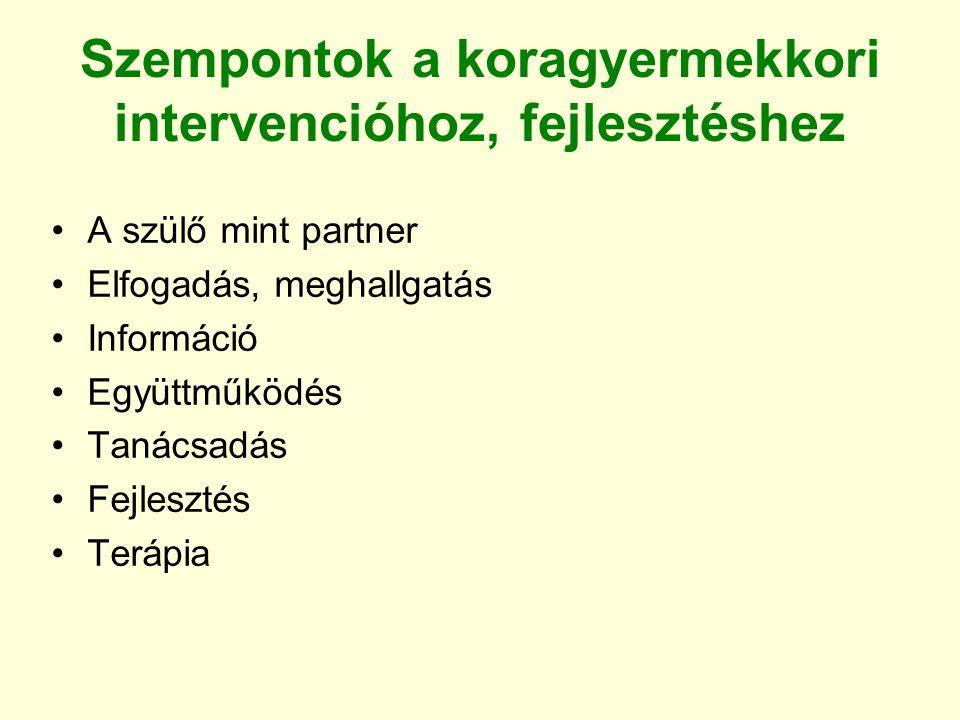 Szempontok a koragyermekkori intervencióhoz, fejlesztéshez A szülő mint partner Elfogadás, meghallgatás Információ Együttműködés Tanácsadás Fejlesztés