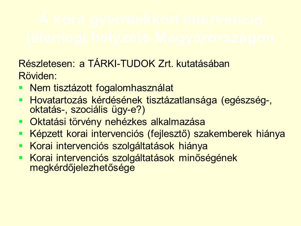 A kora gyermekkori intervenció jelenlegi helyzete Magyarországon Részletesen: a TÁRKI-TUDOK Zrt. kutatásában Röviden:  Nem tisztázott fogalomhasznála