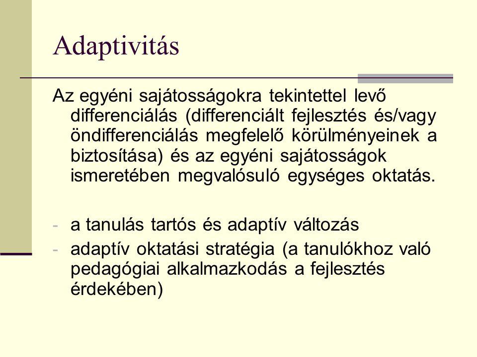 Adaptivitás Az egyéni sajátosságokra tekintettel levő differenciálás (differenciált fejlesztés és/vagy öndifferenciálás megfelelő körülményeinek a biztosítása) és az egyéni sajátosságok ismeretében megvalósuló egységes oktatás.