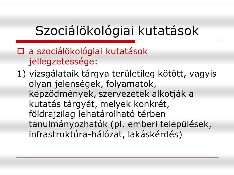 Szociálökológiai kutatások  a szociálökológiai kutatások jellegzetessége: 1) vizsgálataik tárgya területileg kötött, vagyis olyan jelenségek, folyama