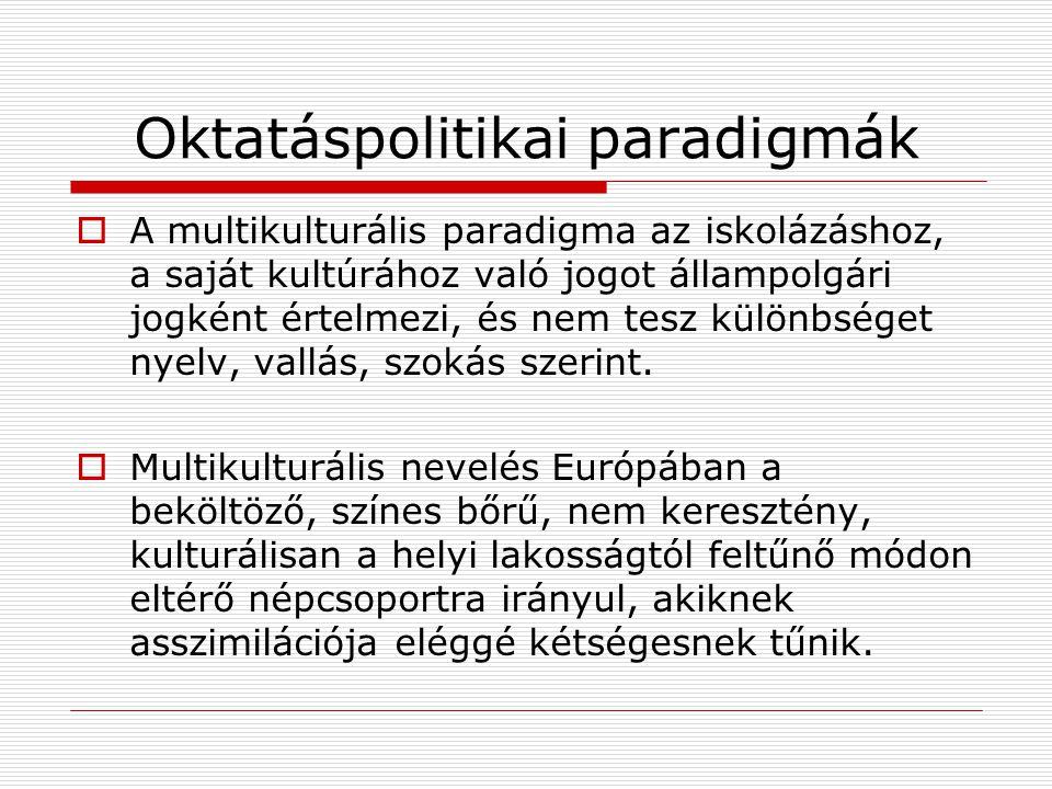 Oktatáspolitikai paradigmák  A multikulturális paradigma az iskolázáshoz, a saját kultúrához való jogot állampolgári jogként értelmezi, és nem tesz k