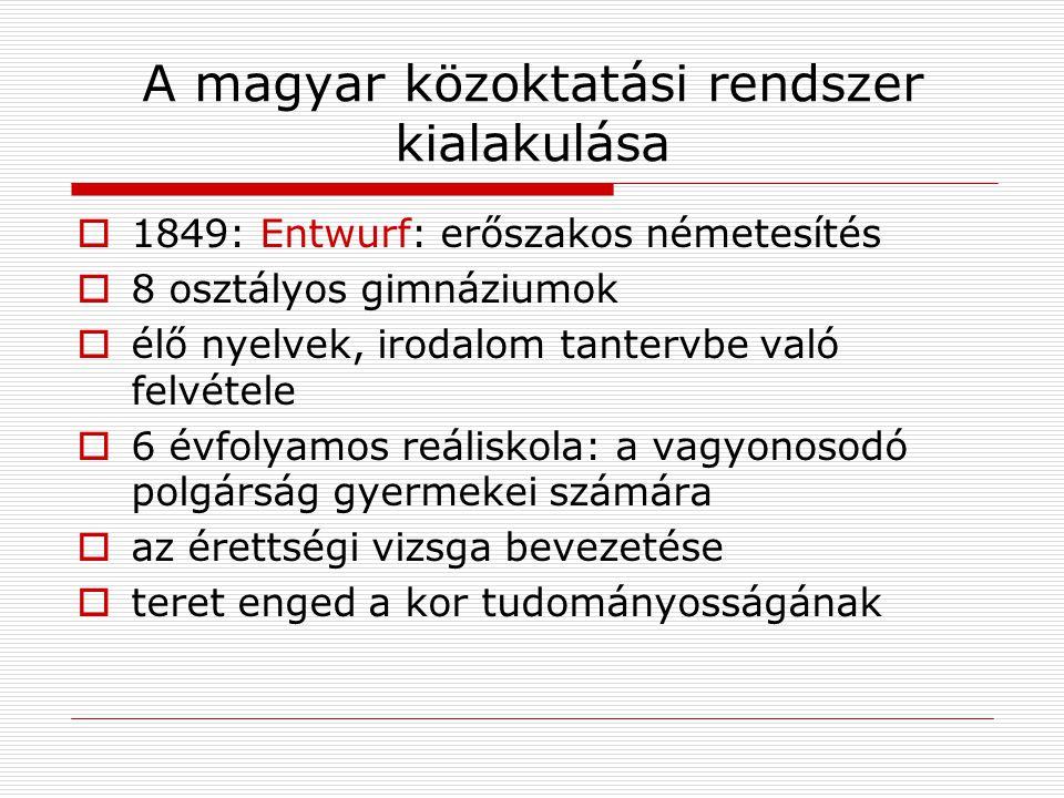 A magyar közoktatási rendszer kialakulása  1849: Entwurf: erőszakos németesítés  8 osztályos gimnáziumok  élő nyelvek, irodalom tantervbe való felv