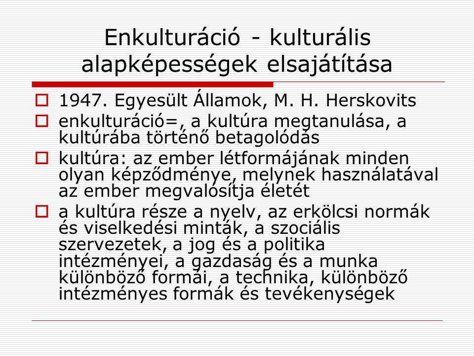 Enkulturáció - kulturális alapképességek elsajátítása  1947. Egyesült Államok, M. H. Herskovits  enkulturáció=, a kultúra megtanulása, a kultúrába t