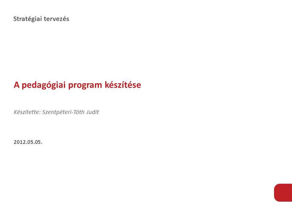 A pedagógiai program készítése Készítette: Szentpéteri-Tóth Judit 2012.05.05. Stratégiai tervezés