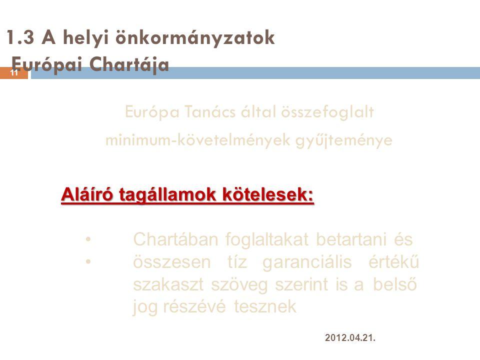 1.3 A helyi önkormányzatok Európai Chartája 11 Európa Tanács által összefoglalt minimum-követelmények gyűjteménye Aláíró tagállamok kötelesek: Chartában foglaltakat betartani és összesen tíz garanciális értékű szakaszt szöveg szerint is a belső jog részévé tesznek 2012.04.21.