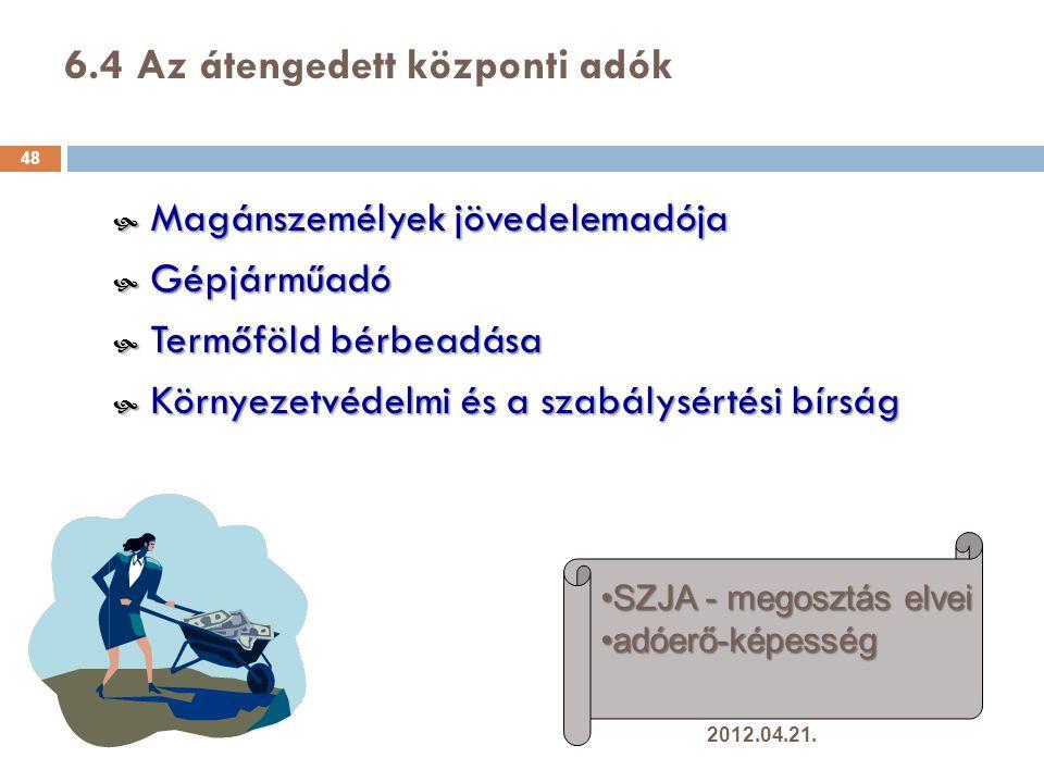 6.4 Az átengedett központi adók 48  Magánszemélyek jövedelemadója  Gépjárműadó  Termőföld bérbeadása  Környezetvédelmi és a szabálysértési bírság SZJA - megosztás elveiSZJA - megosztás elvei adóerő-képességadóerő-képesség 2012.04.21.