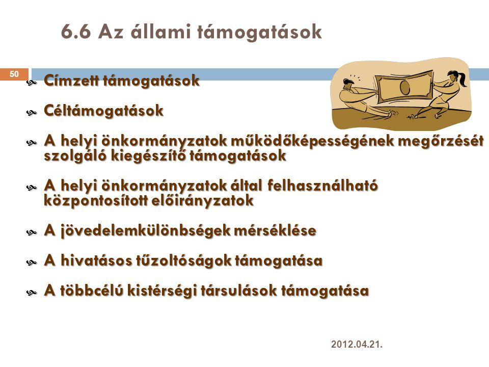6.6 Az állami támogatások 50  Címzett támogatások  Céltámogatások  A helyi önkormányzatok működőképességének megőrzését szolgáló kiegészítő támogatások  A helyi önkormányzatok által felhasználható központosított előirányzatok  A jövedelemkülönbségek mérséklése  A hivatásos tűzoltóságok támogatása  A többcélú kistérségi társulások támogatása 2012.04.21.