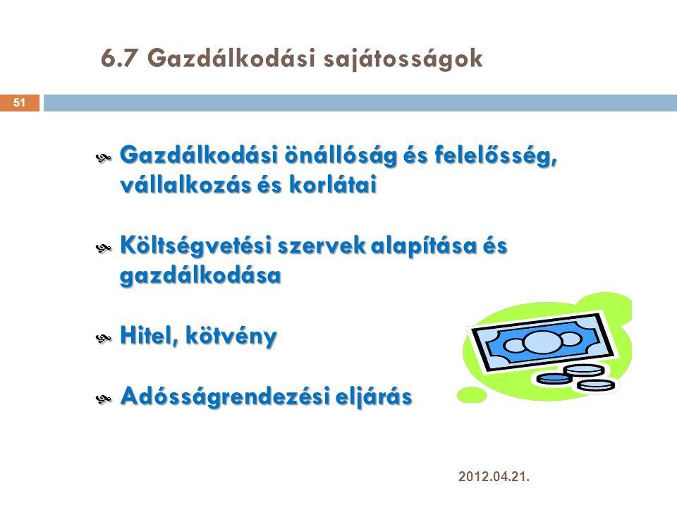 6.7 Gazdálkodási sajátosságok 51  Gazdálkodási önállóság és felelősség, vállalkozás és korlátai  Költségvetési szervek alapítása és gazdálkodása  Hitel, kötvény  Adósságrendezési eljárás 2012.04.21.