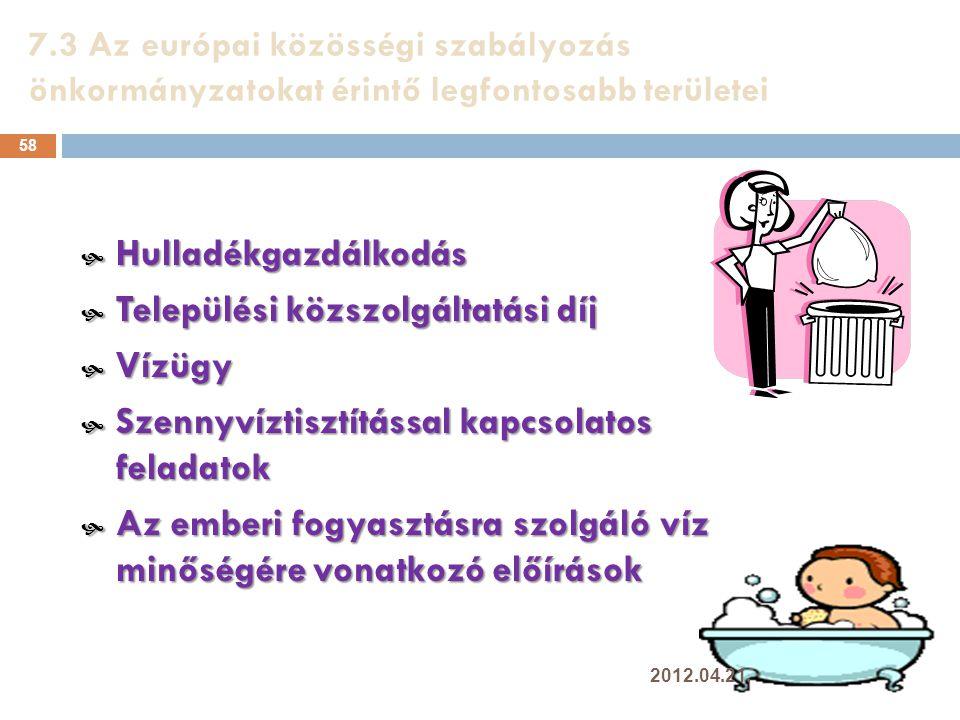 7.3 Az európai közösségi szabályozás önkormányzatokat érintő legfontosabb területei 58  Hulladékgazdálkodás  Települési közszolgáltatási díj  Vízügy  Szennyvíztisztítással kapcsolatos feladatok  Az emberi fogyasztásra szolgáló víz minőségére vonatkozó előírások 2012.04.21.