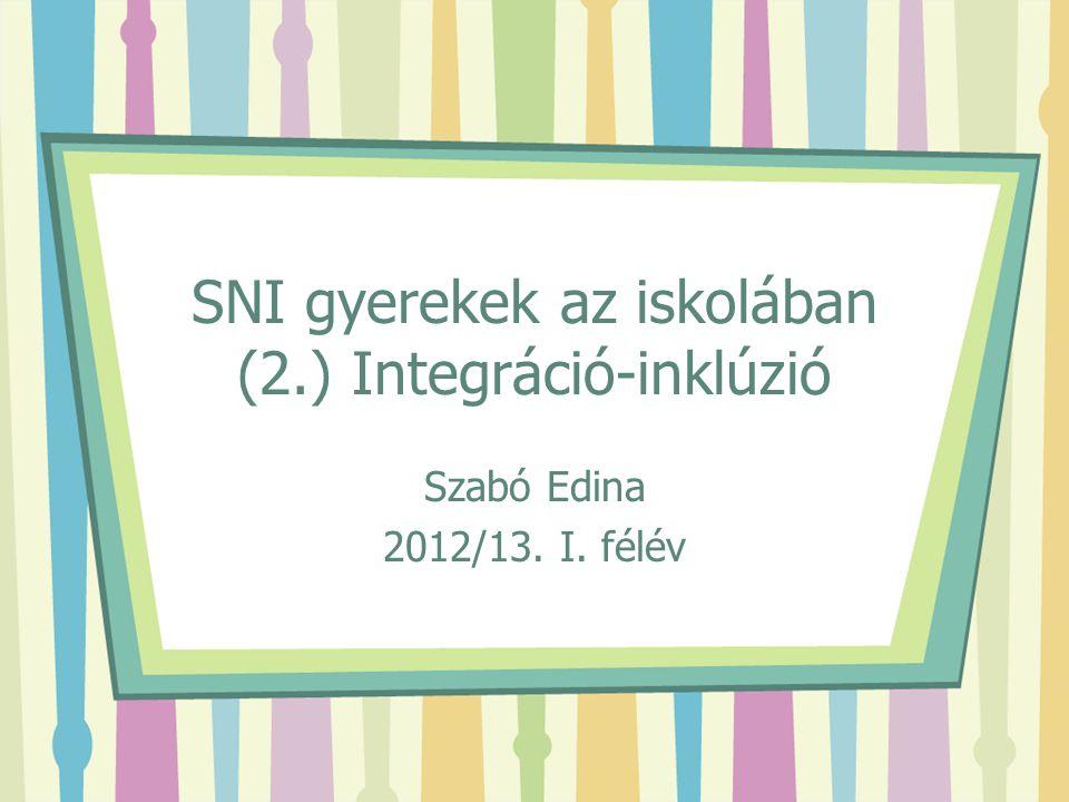 SNI gyerekek az iskolában (2.) Integráció-inklúzió Szabó Edina 2012/13. I. félév