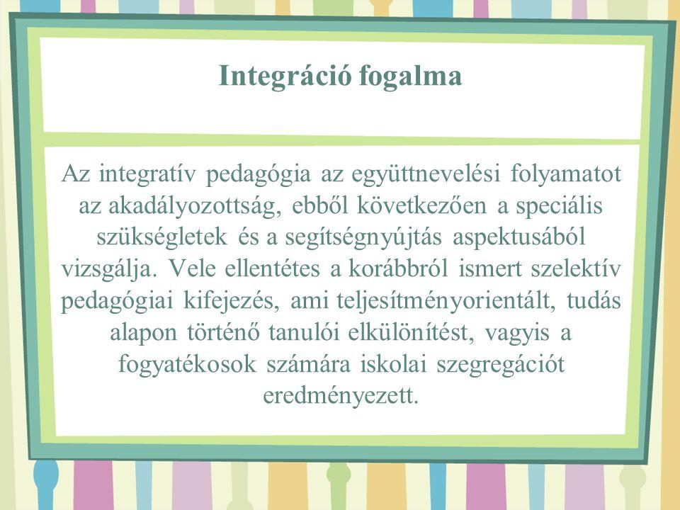 Integráció fogalma Az integratív pedagógia az együttnevelési folyamatot az akadályozottság, ebből következően a speciális szükségletek és a segítségny