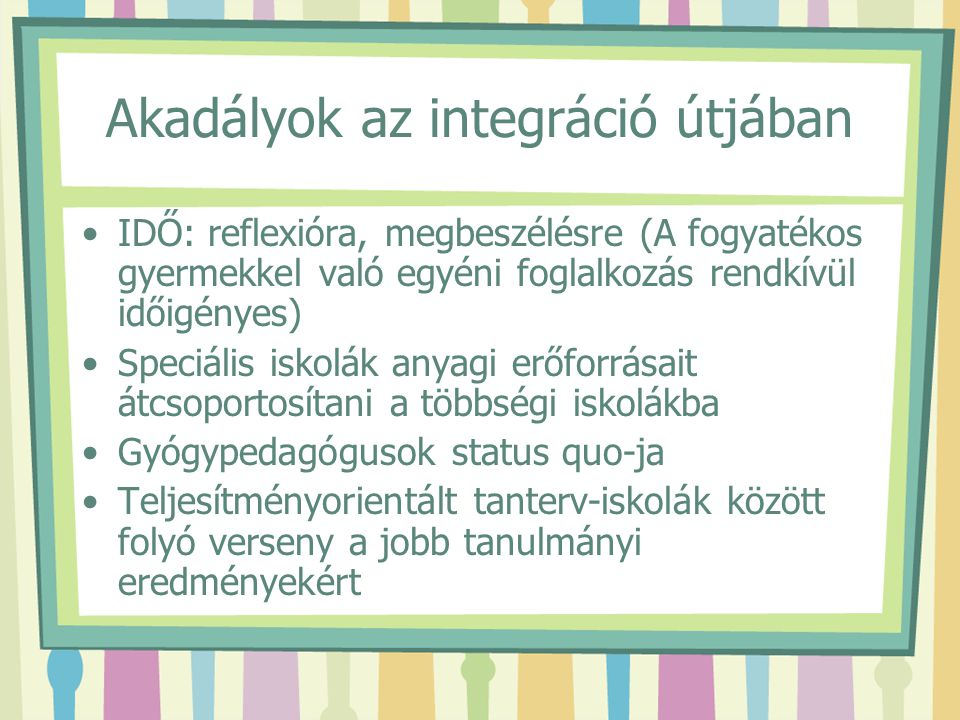 Akadályok az integráció útjában IDŐ: reflexióra, megbeszélésre (A fogyatékos gyermekkel való egyéni foglalkozás rendkívül időigényes) Speciális iskolá