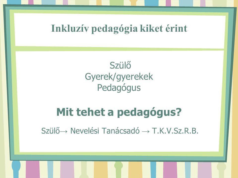 Inkluzív pedagógia kiket érint Szülő Gyerek/gyerekek Pedagógus Mit tehet a pedagógus? Szülő → Nevelési Tanácsadó → T.K.V.Sz.R.B.