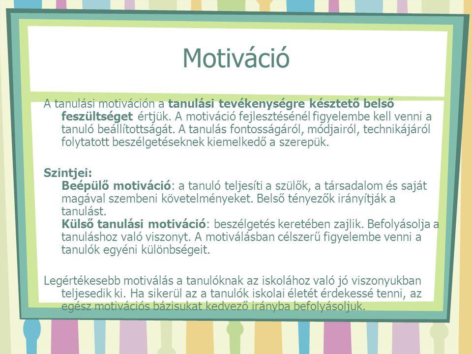 Motiváció A tanulási motiváción a tanulási tevékenységre késztető belső feszültséget értjük. A motiváció fejlesztésénél figyelembe kell venni a tanuló