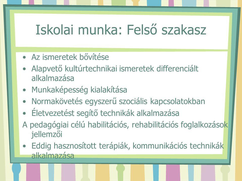 Iskolai munka: Felső szakasz Az ismeretek bővítése Alapvető kultúrtechnikai ismeretek differenciált alkalmazása Munkaképesség kialakítása Normakövetés