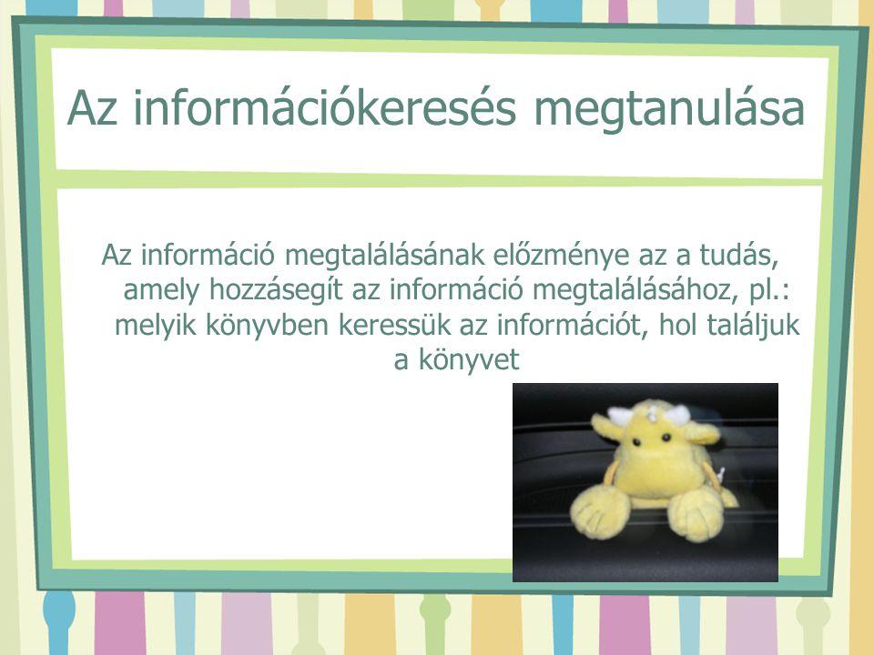 Az információkeresés megtanulása Az információ megtalálásának előzménye az a tudás, amely hozzásegít az információ megtalálásához, pl.: melyik könyvbe
