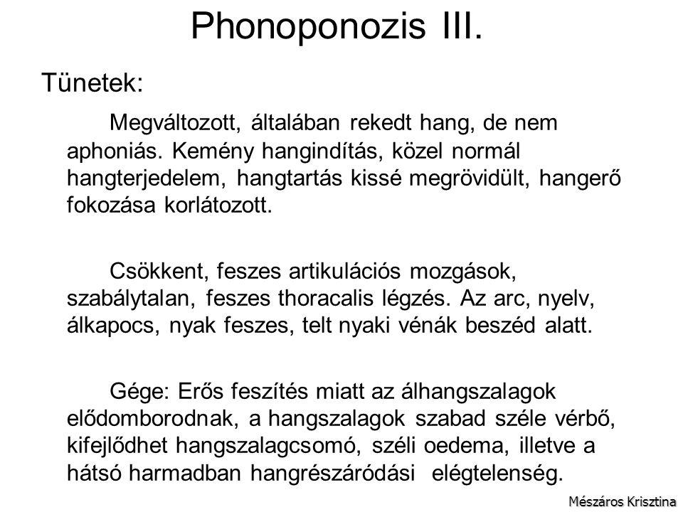 Phonoponozis III. Tünetek: Megváltozott, általában rekedt hang, de nem aphoniás. Kemény hangindítás, közel normál hangterjedelem, hangtartás kissé meg