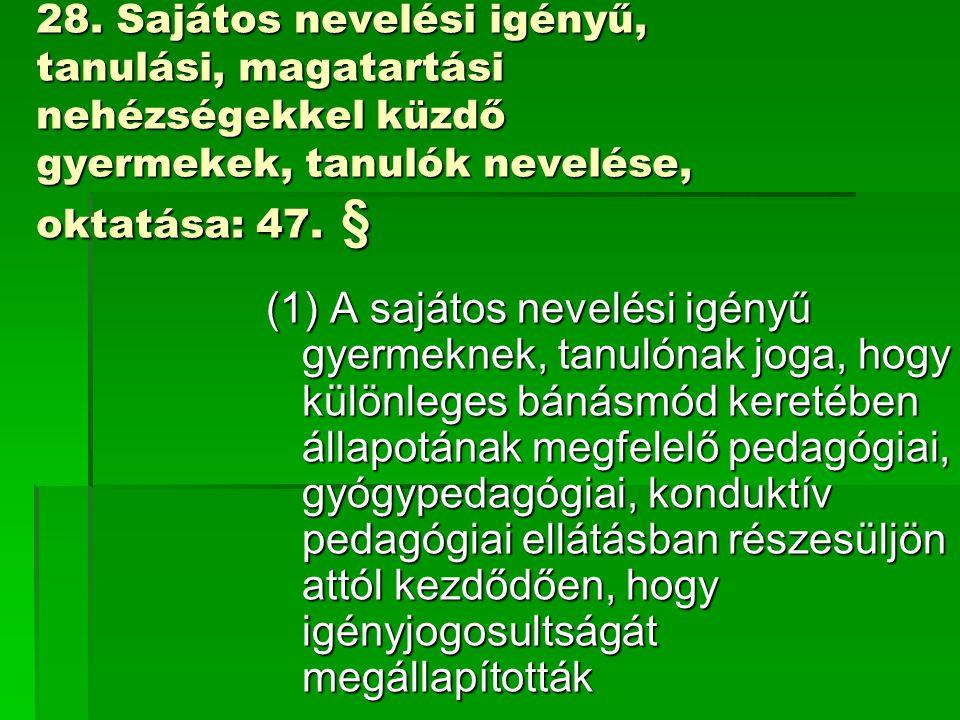 28. Sajátos nevelési igényű, tanulási, magatartási nehézségekkel küzdő gyermekek, tanulók nevelése, oktatása: 47. § (1) A sajátos nevelési igényű gyer