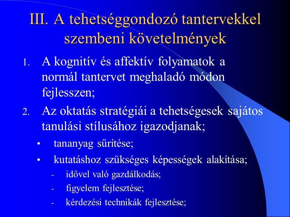 III. A tehetséggondozó tantervekkel szembeni követelmények 1. A kognitív és affektív folyamatok a normál tantervet meghaladó módon fejlesszen; 2. Az o
