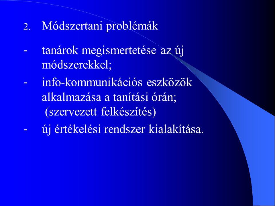 2. Módszertani problémák - tanárok megismertetése az új módszerekkel; - info-kommunikációs eszközök alkalmazása a tanítási órán; (szervezett felkészít