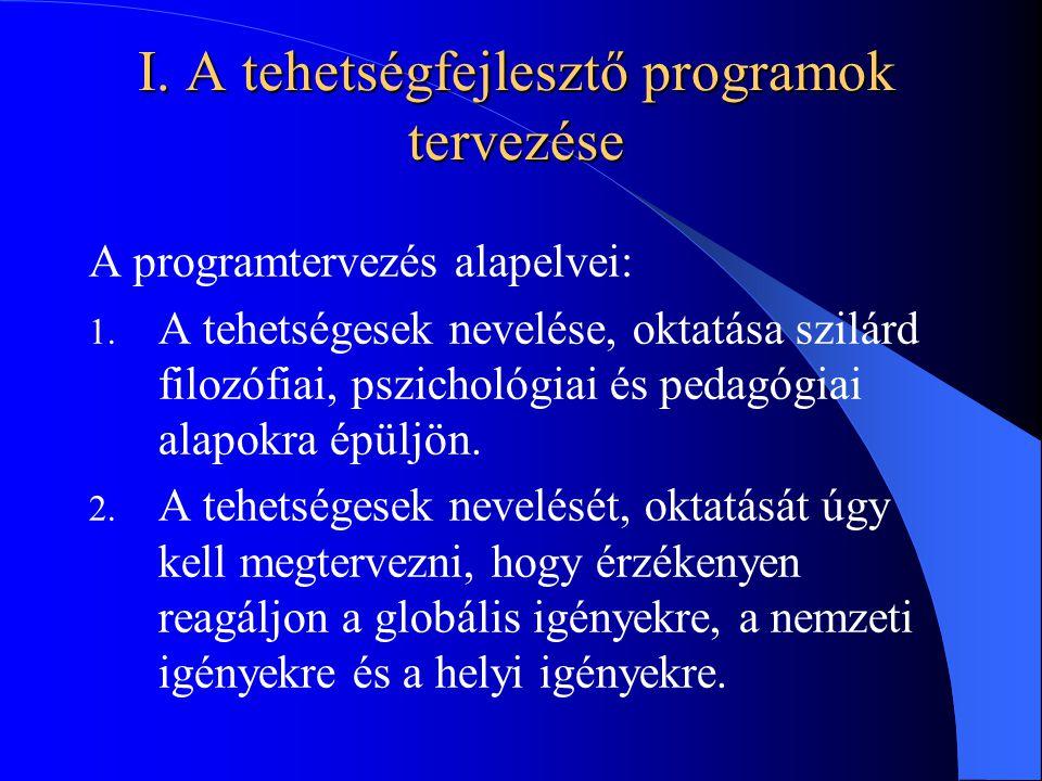 I. A tehetségfejlesztő programok tervezése A programtervezés alapelvei: 1. A tehetségesek nevelése, oktatása szilárd filozófiai, pszichológiai és peda