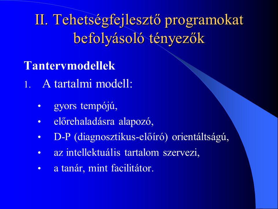 II. Tehetségfejlesztő programokat befolyásoló tényezők Tantervmodellek 1. A tartalmi modell: gyors tempójú, előrehaladásra alapozó, D-P (diagnosztikus