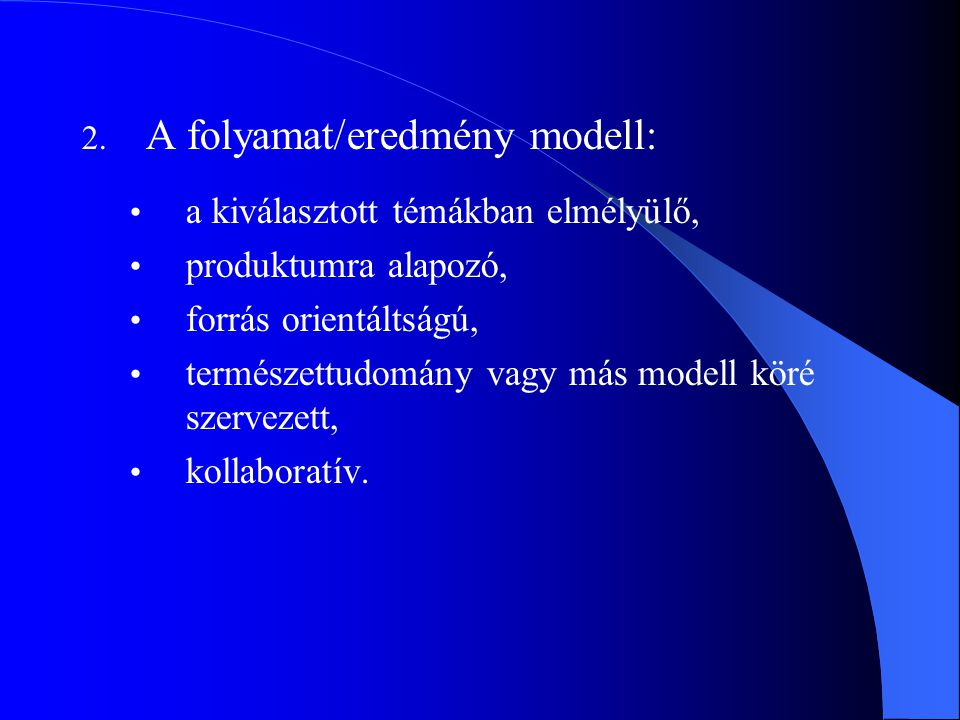 2. A folyamat/eredmény modell: a kiválasztott témákban elmélyülő, produktumra alapozó, forrás orientáltságú, természettudomány vagy más modell köré sz