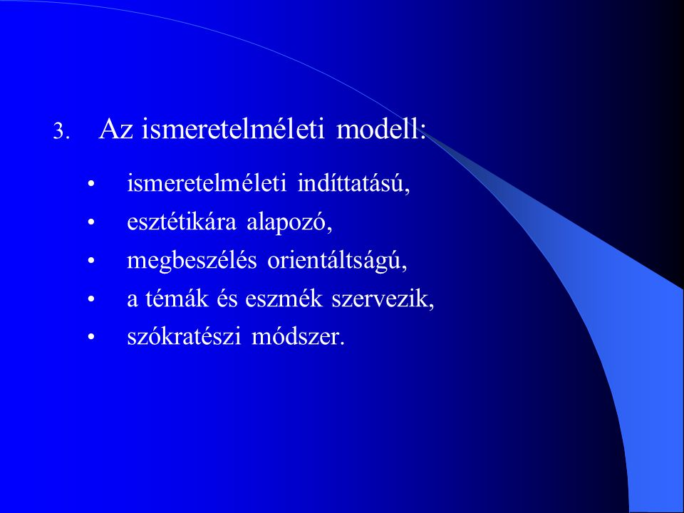 3. Az ismeretelméleti modell: ismeretelméleti indíttatású, esztétikára alapozó, megbeszélés orientáltságú, a témák és eszmék szervezik, szókratészi mó