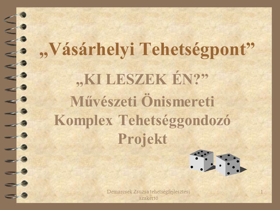 """Demarcsek Zsuzsa tehetségfejlesztési szakértő 1. """"Vásárhelyi Tehetségpont"""" """"KI LESZEK ÉN?"""" Művészeti Önismereti Komplex Tehetséggondozó Projekt"""