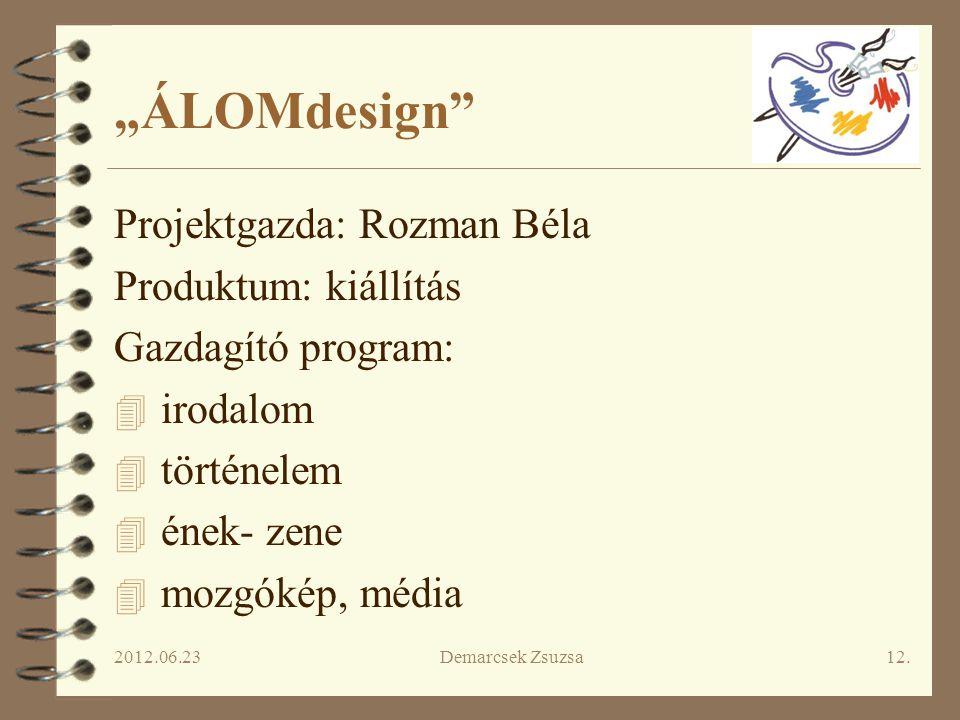 """2012.06.23Demarcsek Zsuzsa12. """"ÁLOMdesign"""" Projektgazda: Rozman Béla Produktum: kiállítás Gazdagító program: 4 irodalom 4 történelem 4 ének- zene 4 mo"""