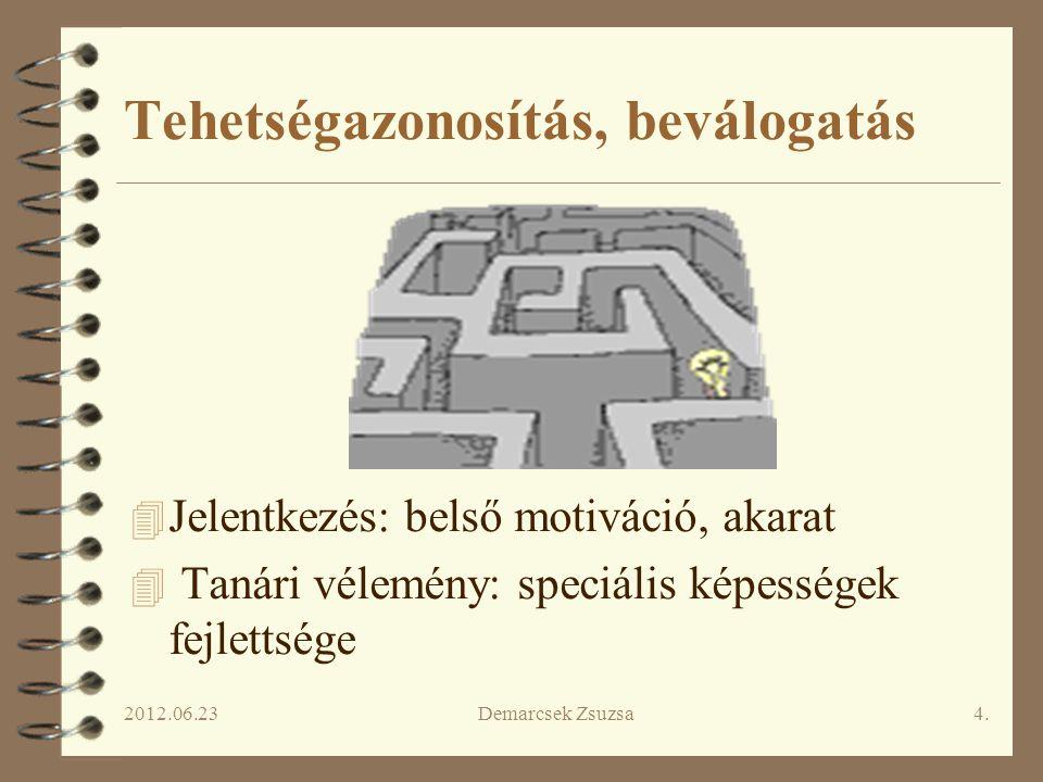 2012.06.23Demarcsek Zsuzsa4. Tehetségazonosítás, beválogatás 4 Jelentkezés: belső motiváció, akarat 4 Tanári vélemény: speciális képességek fejlettség