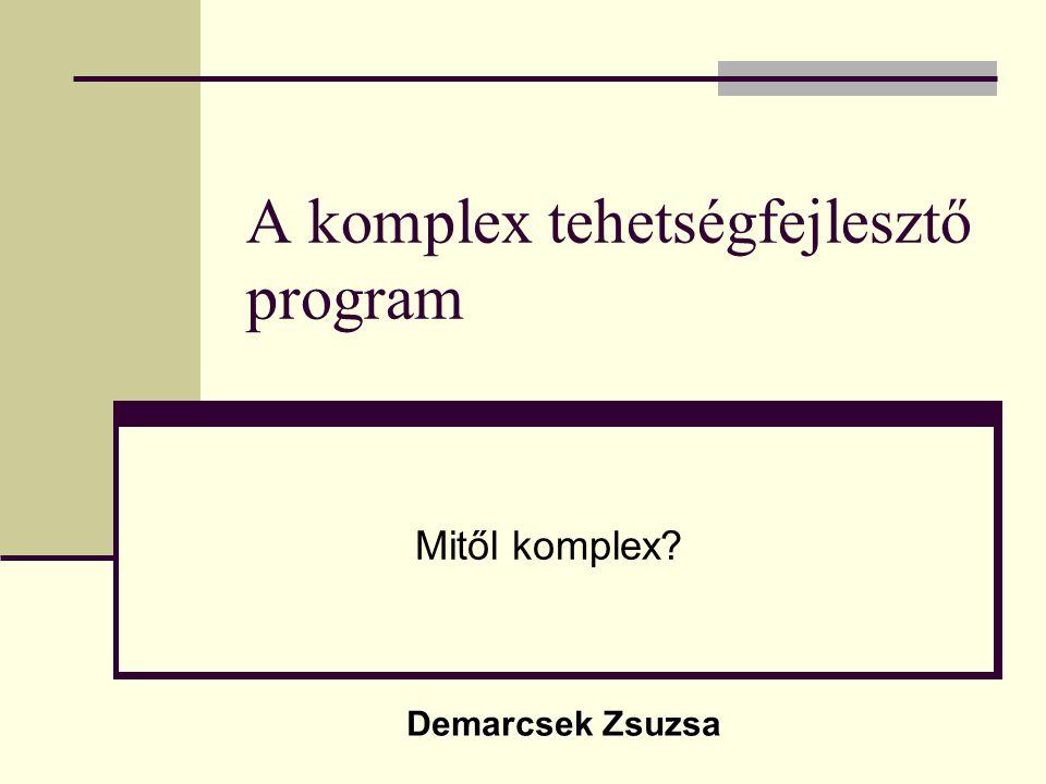 A komplex tehetségfejlesztő program Mitől komplex? Demarcsek Zsuzsa