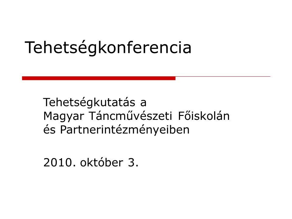 Tehetségkonferencia Tehetségkutatás a Magyar Táncművészeti Főiskolán és Partnerintézményeiben 2010. október 3.